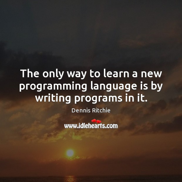 The only way to learn a new programming language is by writing programs in it. Image