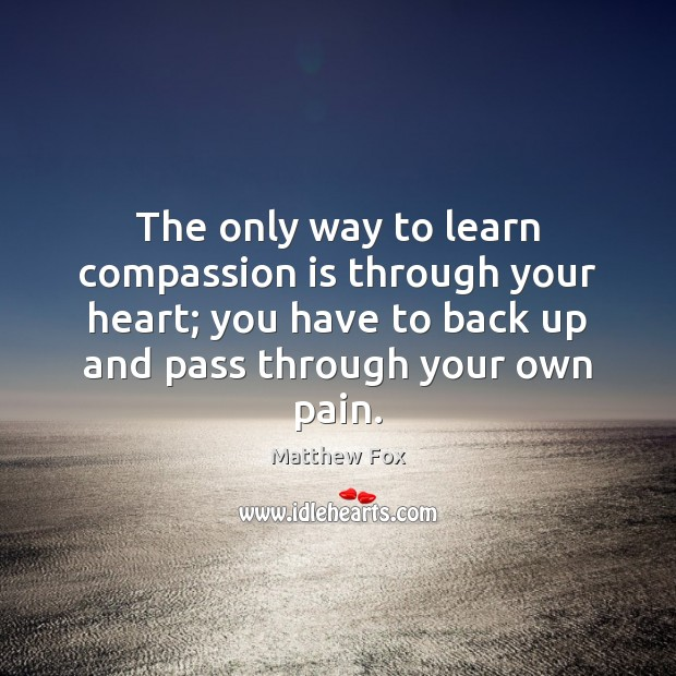 The only way to learn compassion is through your heart; you have Matthew Fox Picture Quote