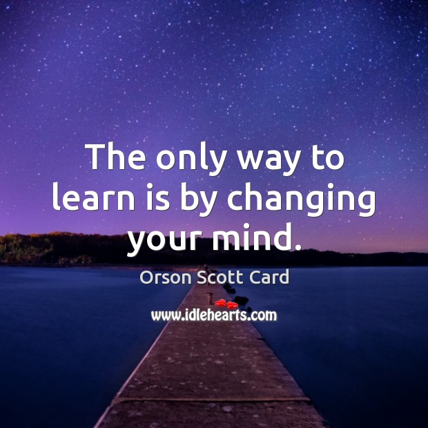 The only way to learn is by changing your mind. Orson Scott Card Picture Quote