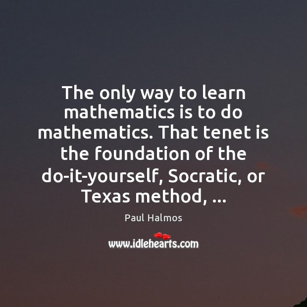 The only way to learn mathematics is to do mathematics. That tenet Paul Halmos Picture Quote