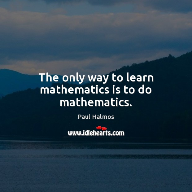 The only way to learn mathematics is to do mathematics. Paul Halmos Picture Quote