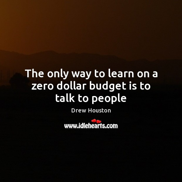 The only way to learn on a zero dollar budget is to talk to people Drew Houston Picture Quote