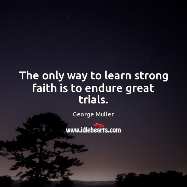 Image, The only way to learn strong faith is to endure great trials.