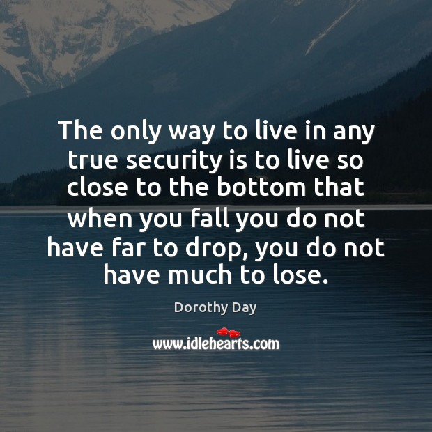 The only way to live in any true security is to live Dorothy Day Picture Quote