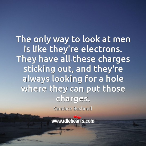 The only way to look at men is like they're electrons. They Candace Bushnell Picture Quote