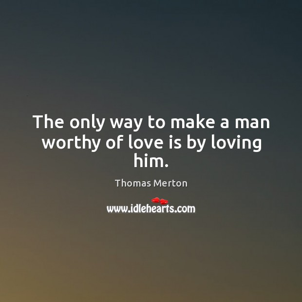 Image, The only way to make a man worthy of love is by loving him.