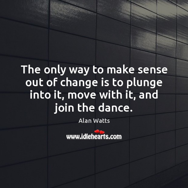 Image, The only way to make sense out of change is to plunge