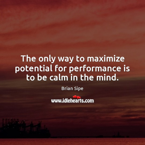 The only way to maximize potential for performance is to be calm in the mind. Performance Quotes Image