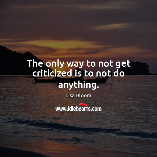 The only way to not get criticized is to not do anything. Image