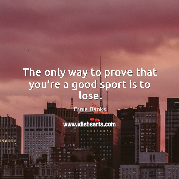Image, The only way to prove that you're a good sport is to lose.