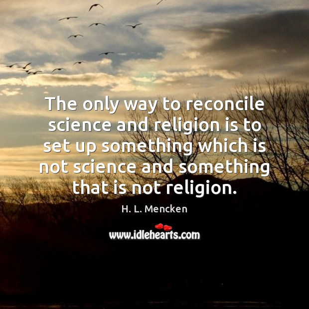 The only way to reconcile science and religion is to set up H. L. Mencken Picture Quote