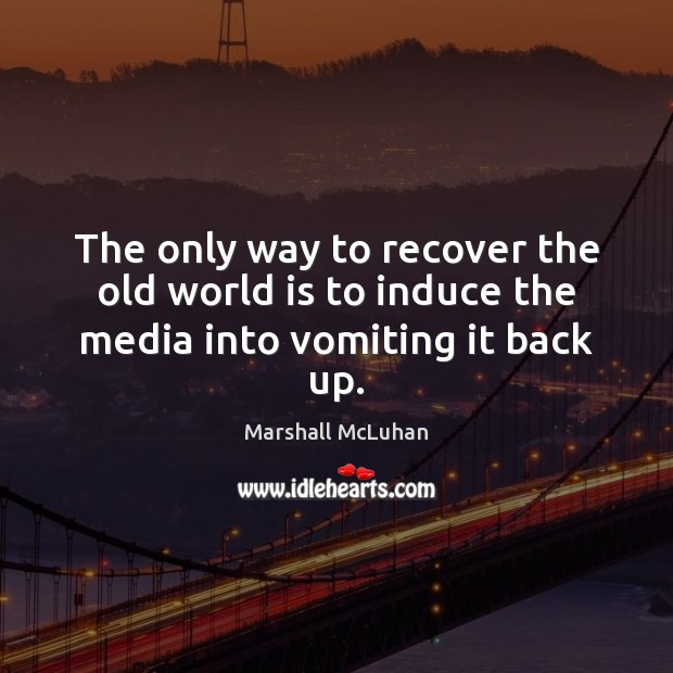 The only way to recover the old world is to induce the media into vomiting it back up. Image