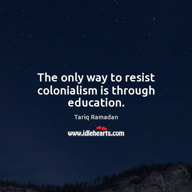 The only way to resist colonialism is through education. Image