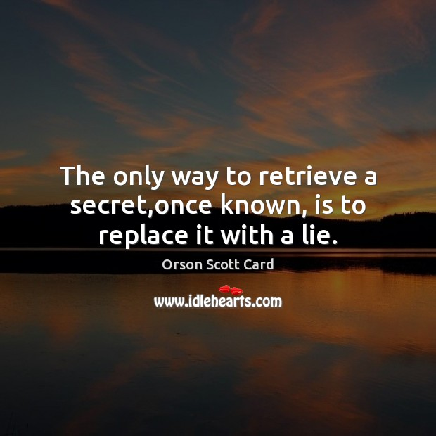 The only way to retrieve a secret,once known, is to replace it with a lie. Image
