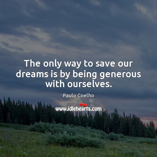 Image, The only way to save our dreams is by being generous with ourselves.