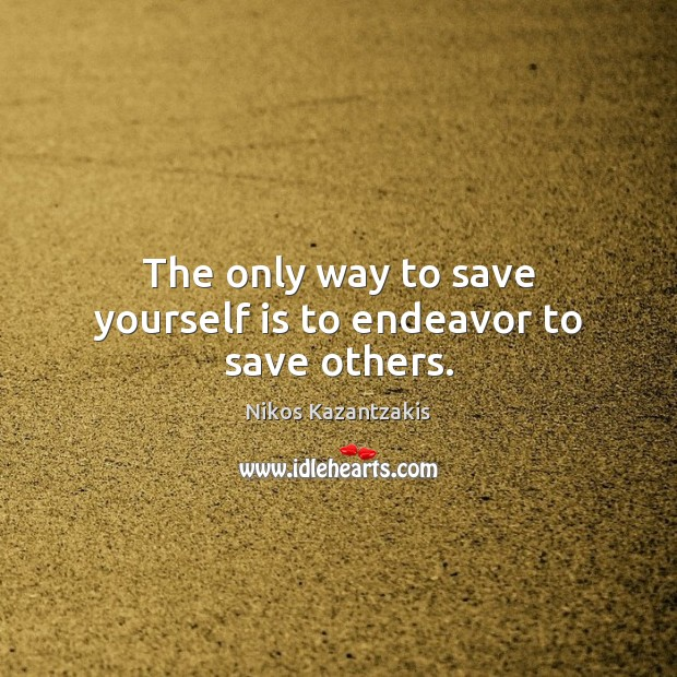 The only way to save yourself is to endeavor to save others. Nikos Kazantzakis Picture Quote