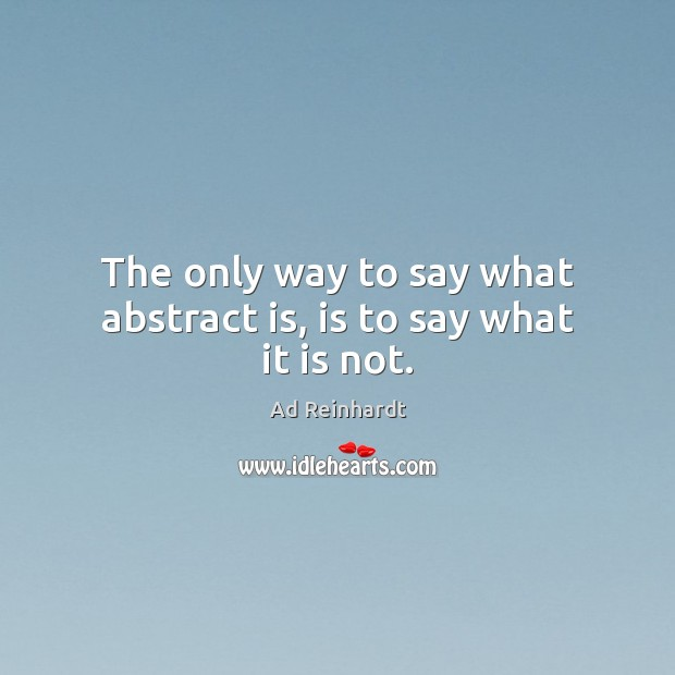 Image, The only way to say what abstract is, is to say what it is not.