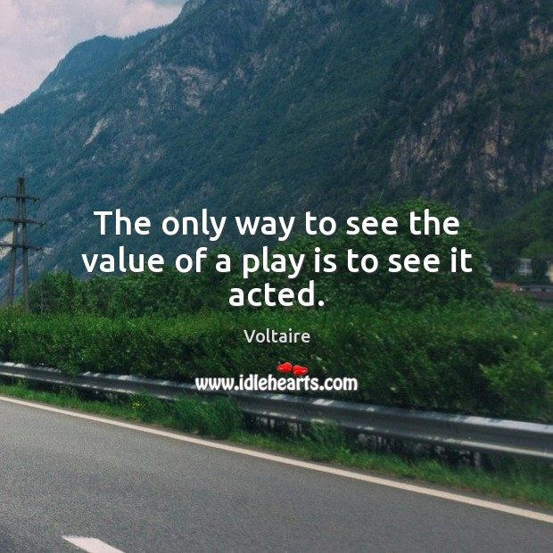 The only way to see the value of a play is to see it acted. Voltaire Picture Quote