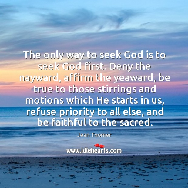 The only way to seek God is to seek God first. Deny Jean Toomer Picture Quote