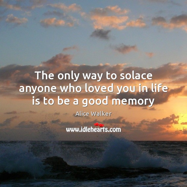 The only way to solace anyone who loved you in life is to be a good memory Image