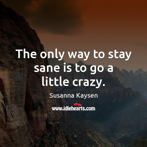 The only way to stay sane is to go a little crazy. Susanna Kaysen Picture Quote