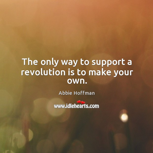 The only way to support a revolution is to make your own. Image