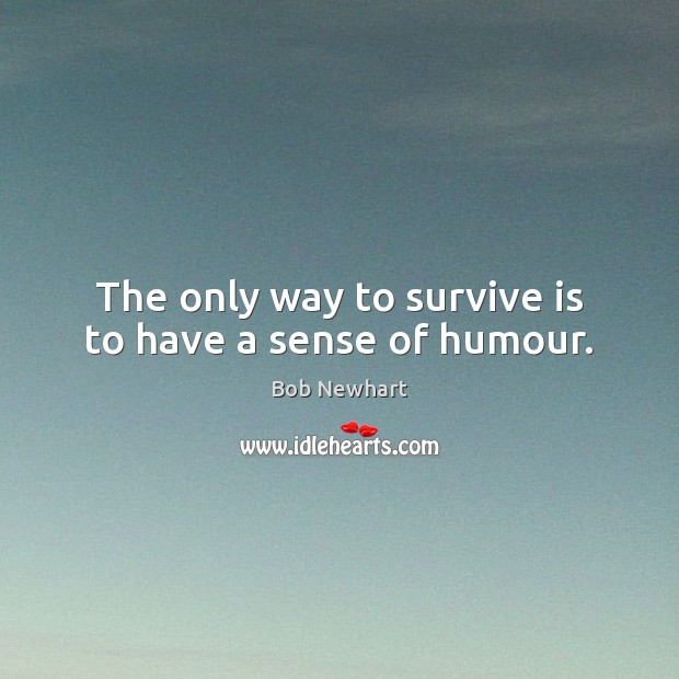 The only way to survive is to have a sense of humour. Bob Newhart Picture Quote