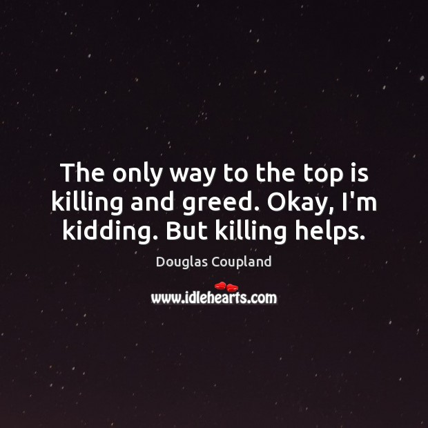 Image, The only way to the top is killing and greed. Okay, I'm kidding. But killing helps.