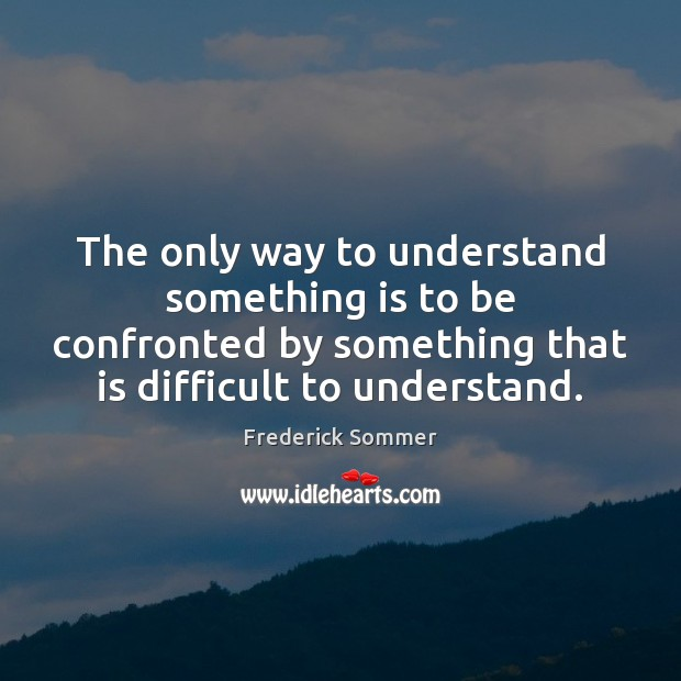 Image, The only way to understand something is to be confronted by something