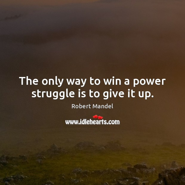 The only way to win a power struggle is to give it up. Robert Mandel Picture Quote