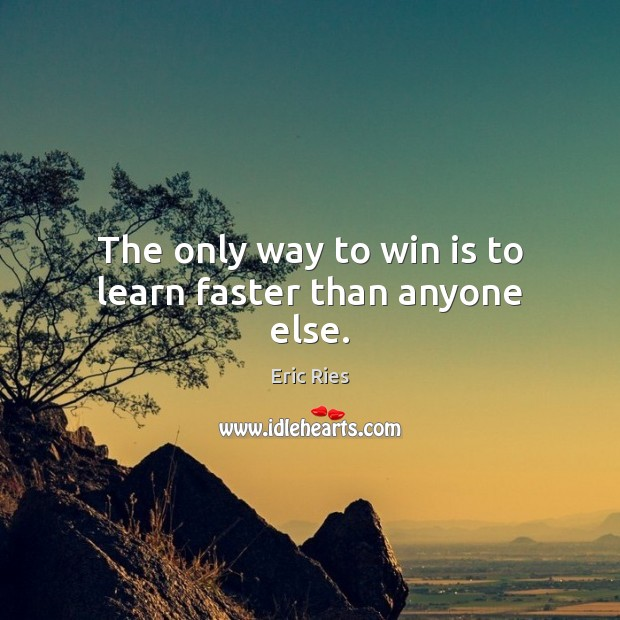 The only way to win is to learn faster than anyone else. Eric Ries Picture Quote