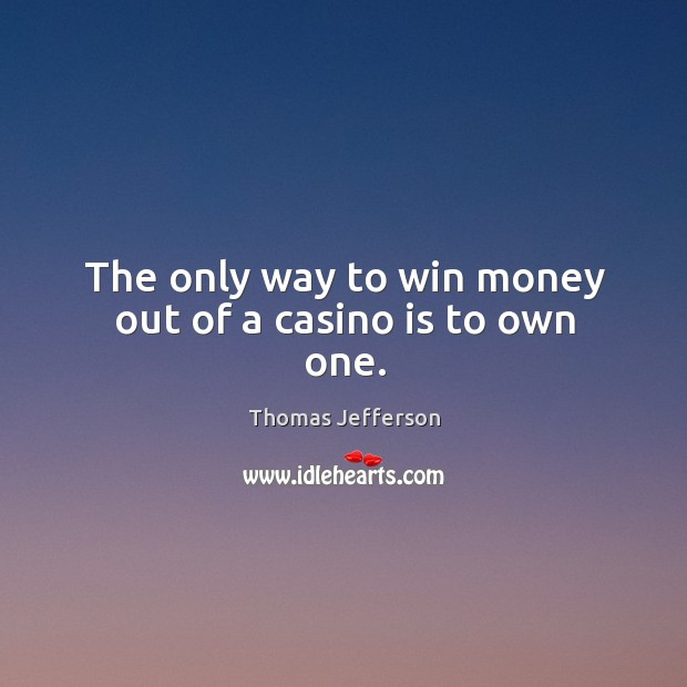 The only way to win money out of a casino is to own one. Image