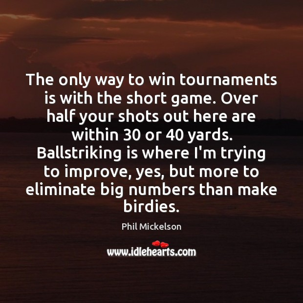 The only way to win tournaments is with the short game. Over Image