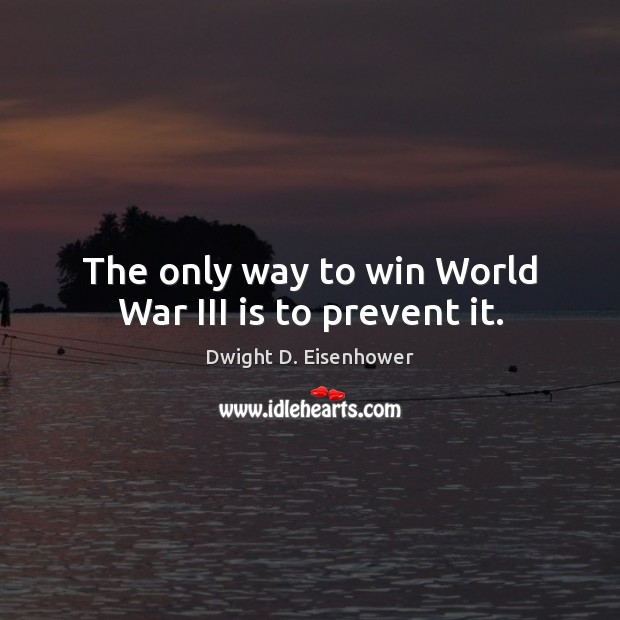 The only way to win World War III is to prevent it. Dwight D. Eisenhower Picture Quote