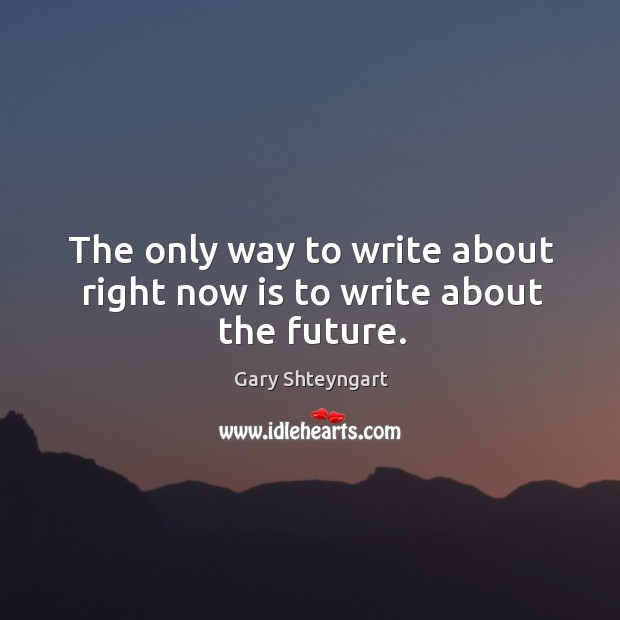 The only way to write about right now is to write about the future. Gary Shteyngart Picture Quote