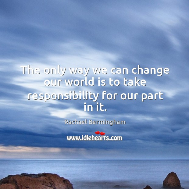 The only way we can change our world is to take responsibility for our part in it. Rachael Bermingham Picture Quote