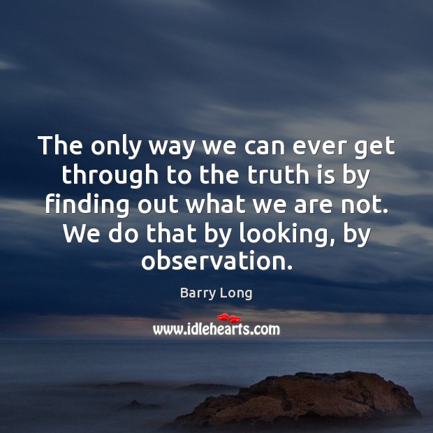 The only way we can ever get through to the truth is Truth Quotes Image