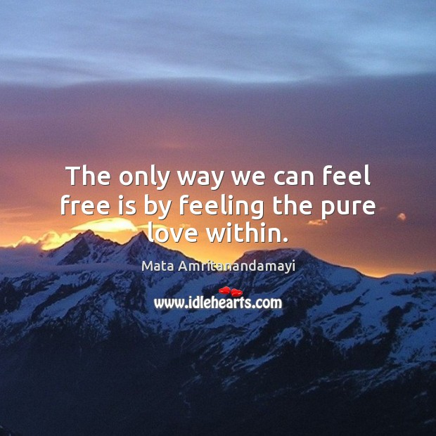 The only way we can feel free is by feeling the pure love within. Image