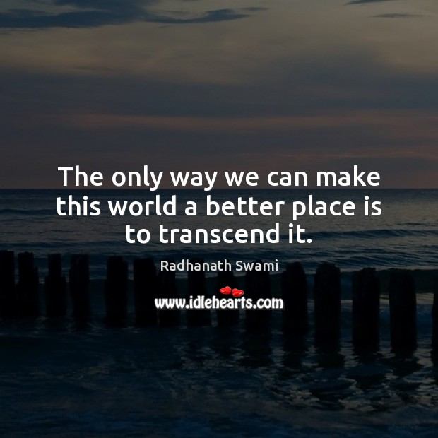 The only way we can make this world a better place is to transcend it. Radhanath Swami Picture Quote