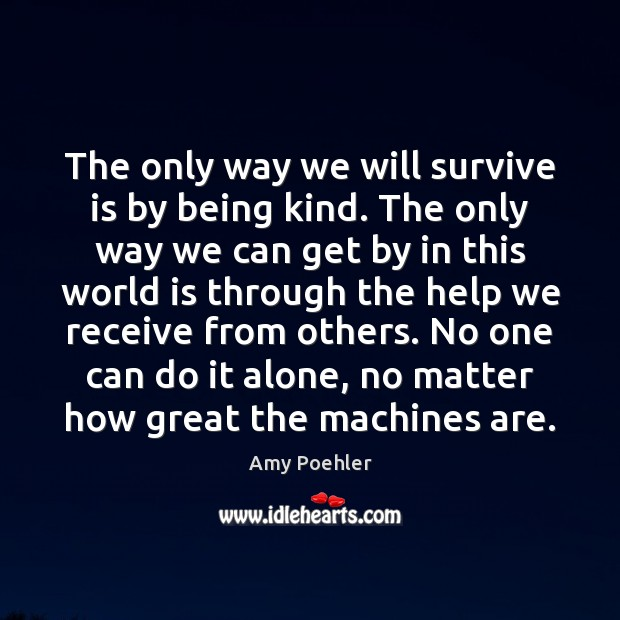 The only way we will survive is by being kind. The only Image