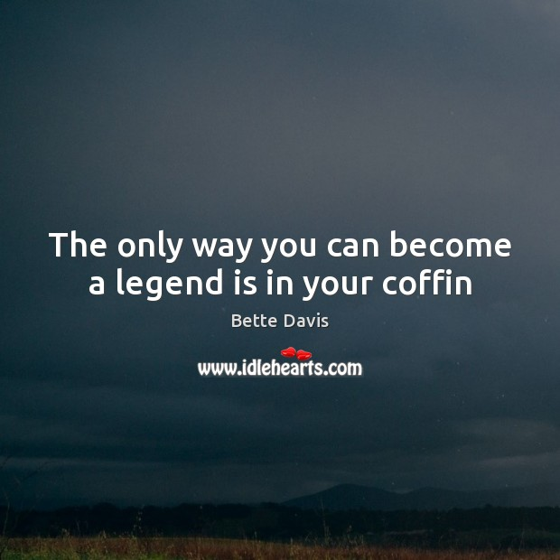 The only way you can become a legend is in your coffin Image