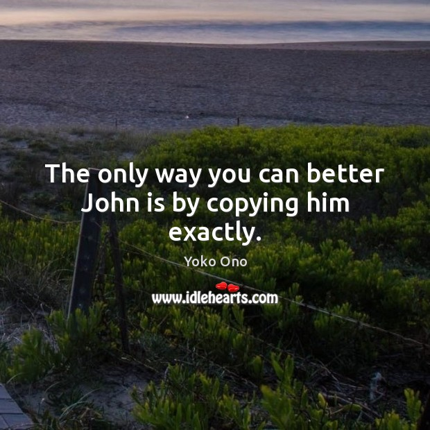 The only way you can better John is by copying him exactly. Yoko Ono Picture Quote