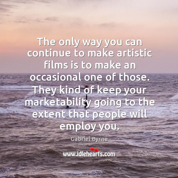 The only way you can continue to make artistic films is to make an occasional one of those. Gabriel Byrne Picture Quote
