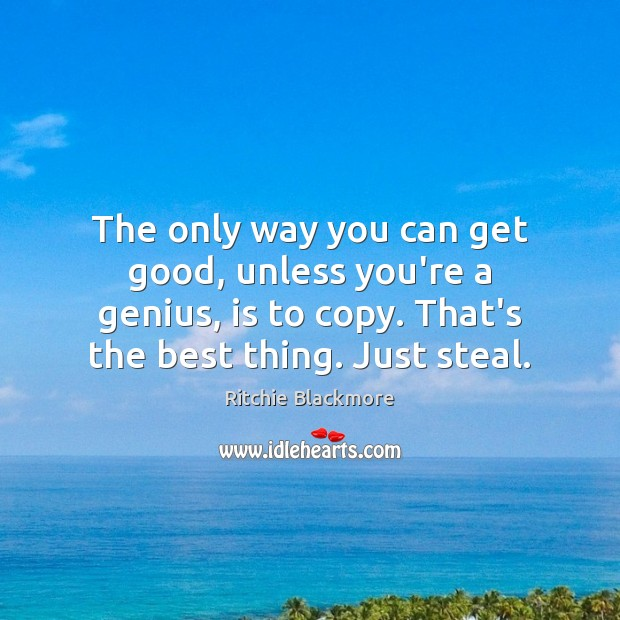 The only way you can get good, unless you're a genius, is Ritchie Blackmore Picture Quote