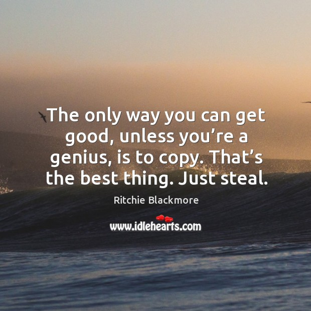 The only way you can get good, unless you're a genius, is to copy. That's the best thing. Just steal. Ritchie Blackmore Picture Quote