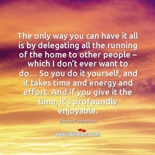 The only way you can have it all is by delegating all the running of the home to other people Image