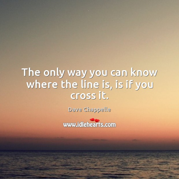 The only way you can know where the line is, is if you cross it. Dave Chappelle Picture Quote