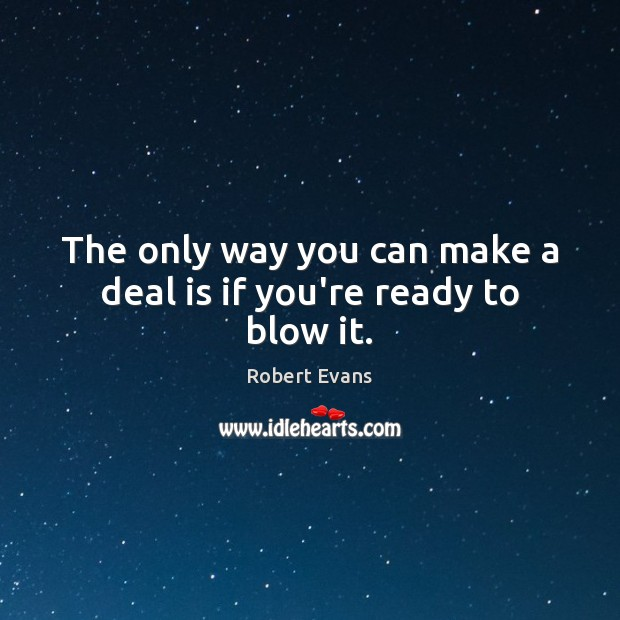 The only way you can make a deal is if you're ready to blow it. Image