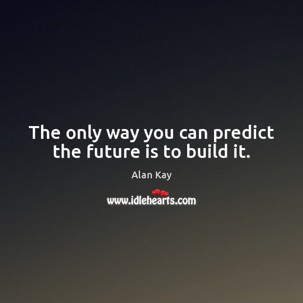 Image, The only way you can predict the future is to build it.