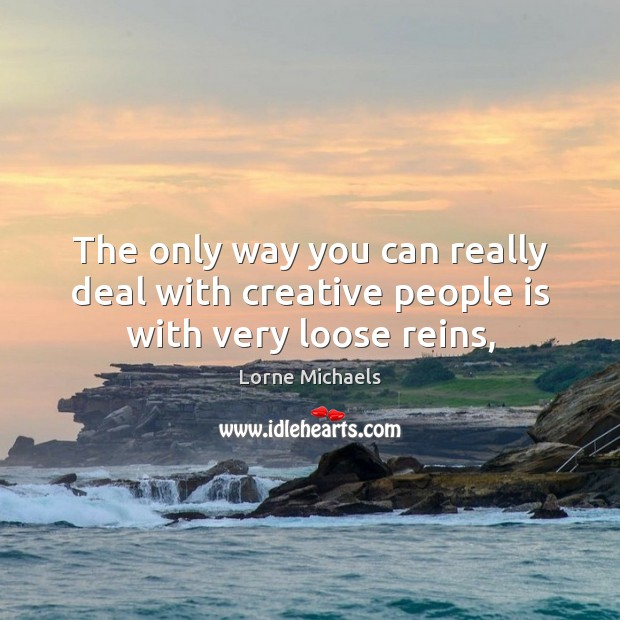 The only way you can really deal with creative people is with very loose reins, Image
